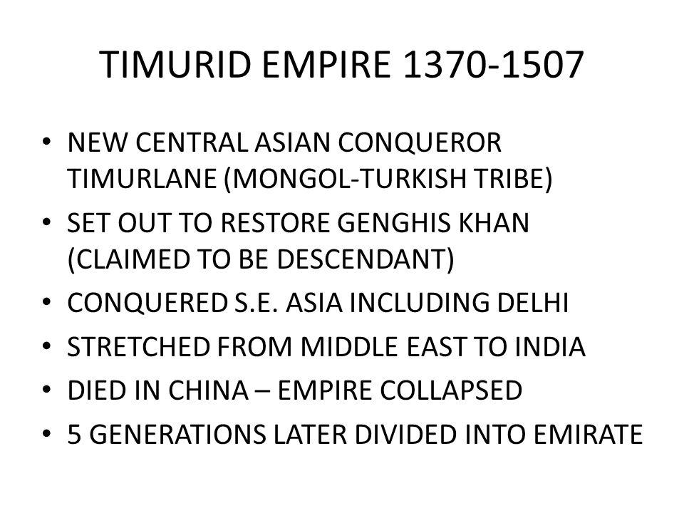 TIMURID EMPIRE NEW CENTRAL ASIAN CONQUEROR TIMURLANE (MONGOL-TURKISH TRIBE) SET OUT TO RESTORE GENGHIS KHAN (CLAIMED TO BE DESCENDANT)