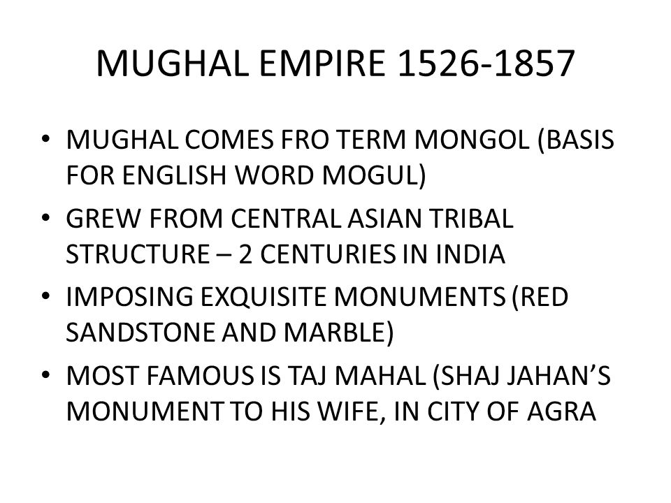 MUGHAL EMPIRE MUGHAL COMES FRO TERM MONGOL (BASIS FOR ENGLISH WORD MOGUL) GREW FROM CENTRAL ASIAN TRIBAL STRUCTURE – 2 CENTURIES IN INDIA.