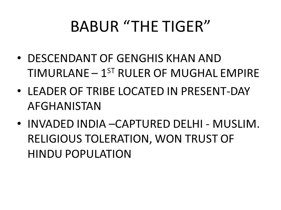 BABUR THE TIGER DESCENDANT OF GENGHIS KHAN AND TIMURLANE – 1ST RULER OF MUGHAL EMPIRE. LEADER OF TRIBE LOCATED IN PRESENT-DAY AFGHANISTAN.