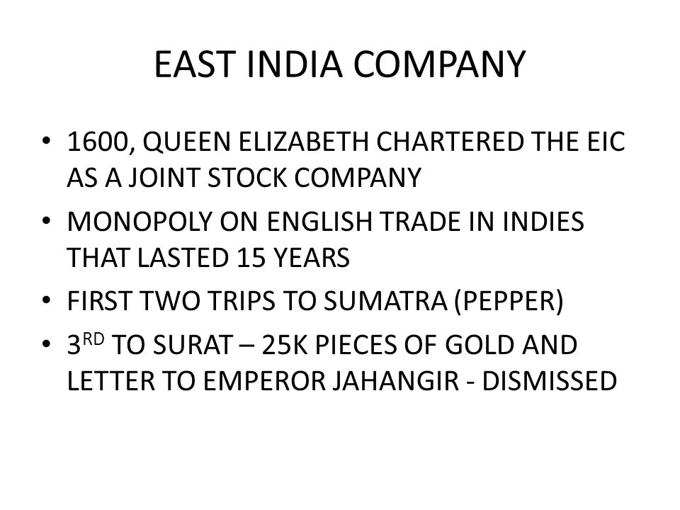 EAST INDIA COMPANY 1600, QUEEN ELIZABETH CHARTERED THE EIC AS A JOINT STOCK COMPANY. MONOPOLY ON ENGLISH TRADE IN INDIES THAT LASTED 15 YEARS.