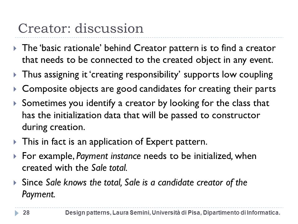 Creator: discussion The 'basic rationale' behind Creator pattern is to find a creator that needs to be connected to the created object in any event.