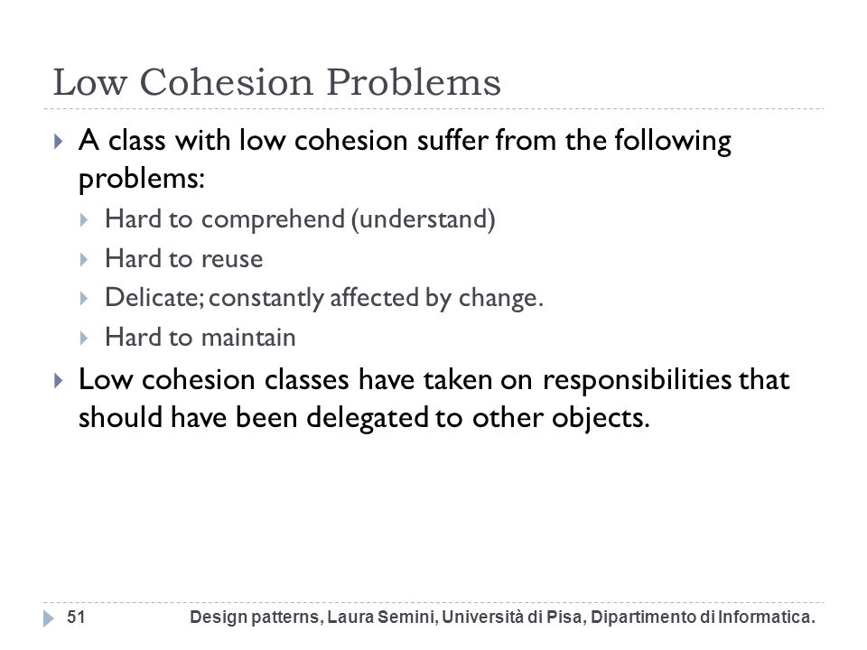 Low Cohesion Problems A class with low cohesion suffer from the following problems: Hard to comprehend (understand)