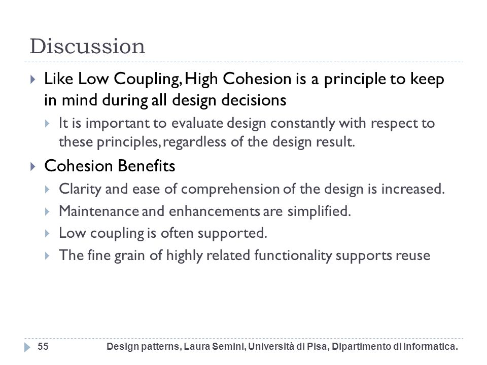 Discussion Like Low Coupling, High Cohesion is a principle to keep in mind during all design decisions.
