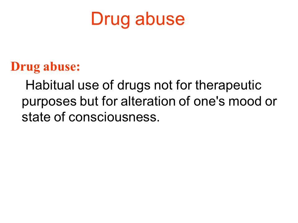 Drug abuse Drug abuse: Habitual use of drugs not for therapeutic purposes but for alteration of one s mood or state of consciousness.