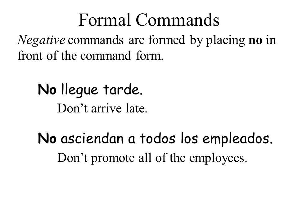 Formal Commands No llegue tarde. No asciendan a todos los empleados.