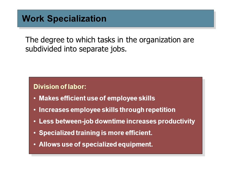 Work Specialization The degree to which tasks in the organization are subdivided into separate jobs.