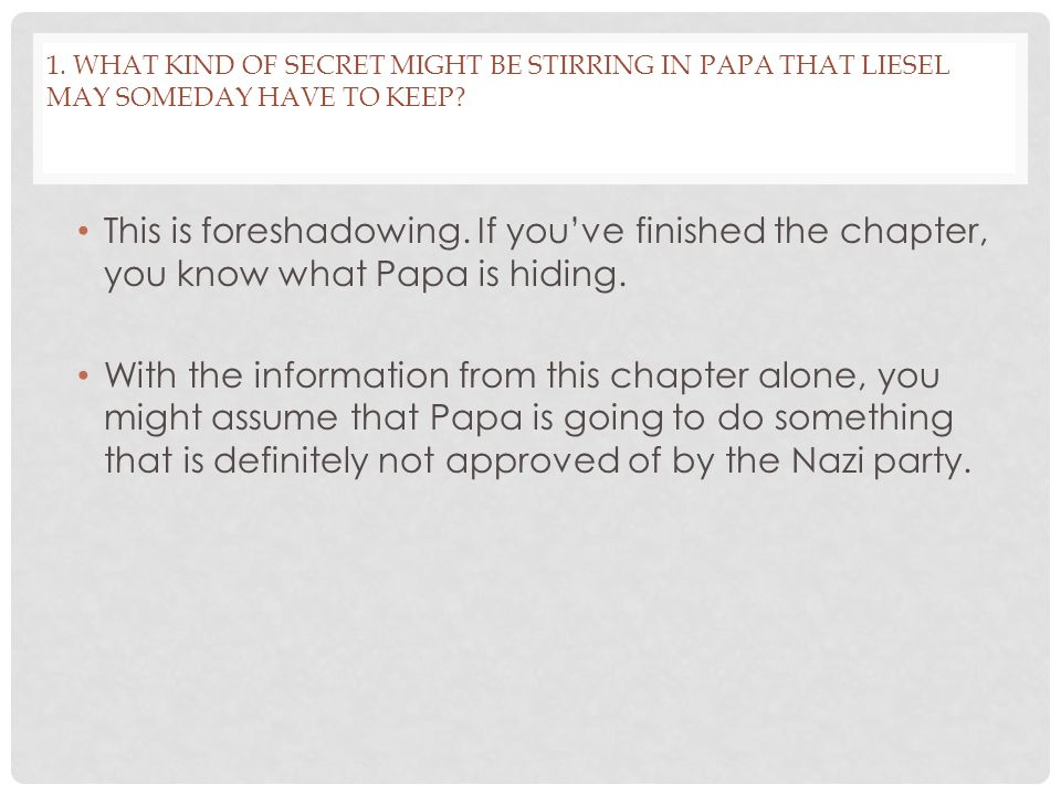 1. What kind of secret might be stirring in Papa that Liesel may someday have to keep