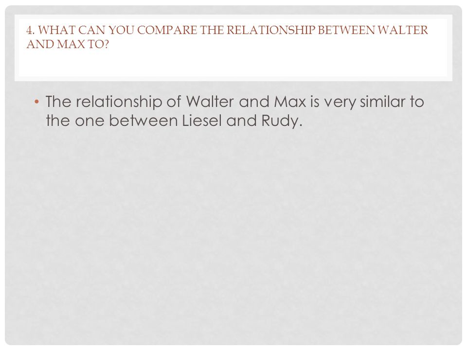 4. What can you compare the relationship between Walter and Max to