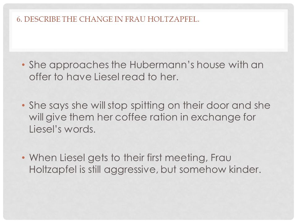 6. Describe the change in Frau Holtzapfel.