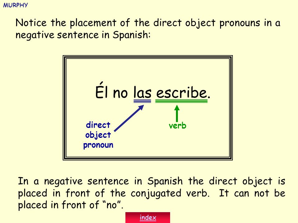 MURPHY Notice the placement of the direct object pronouns in a negative sentence in Spanish: Él no las escribe.