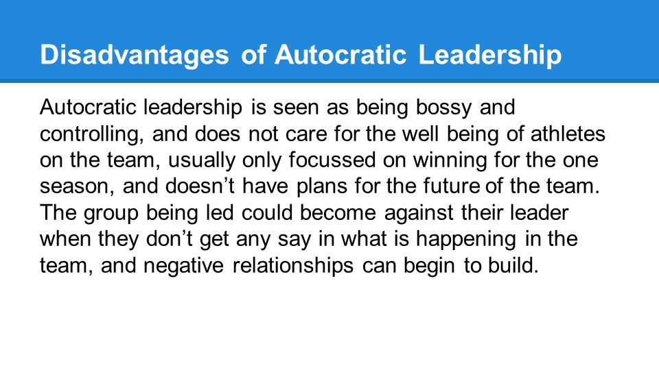 advantages and disadvantages of autocratic leadership In an autocratic style environment, a narrow focus of power makes the leadership of a business more susceptible to such shortcomings and efforts to undermine their rule, especially when manage is .
