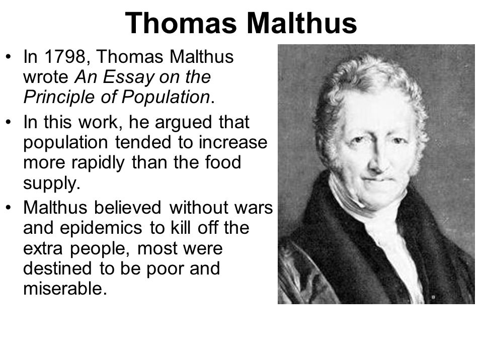 essay on the principle of population thomas malthus summary In 1798 thomas malthus wrote an essay on the principle of population it posed the conundrum of geometrical population growth's outstripping arithmetic expansion in resources malthus, who was an anglican clergyman, recommended late marriage and sexual abstinence as methods of birth control.