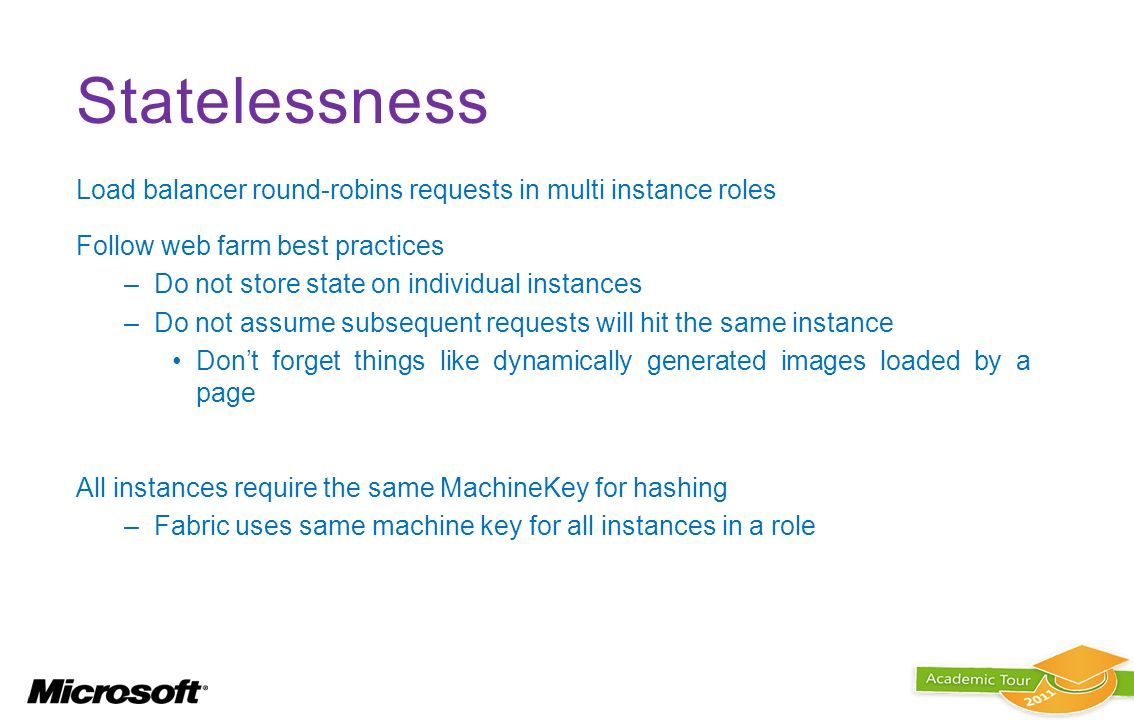 Statelessness Load balancer round-robins requests in multi instance roles. Follow web farm best practices.