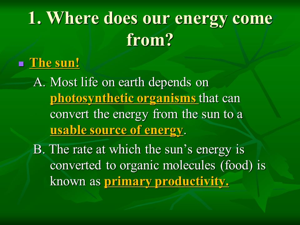 energy comes from the earth 4 The sun is the source of most of the energy on earth--the power source for plants, the cause of flows of atmosphere and of water, the source of the warmth which makes life possible none would exist without it.
