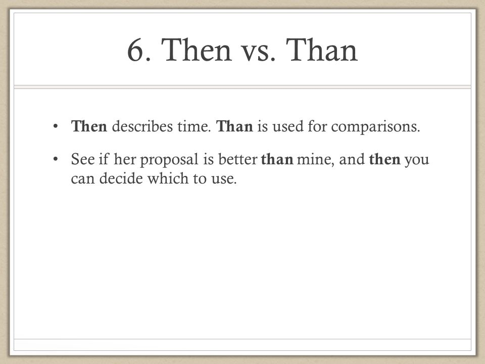 6. Then vs. Than Then describes time. Than is used for comparisons.