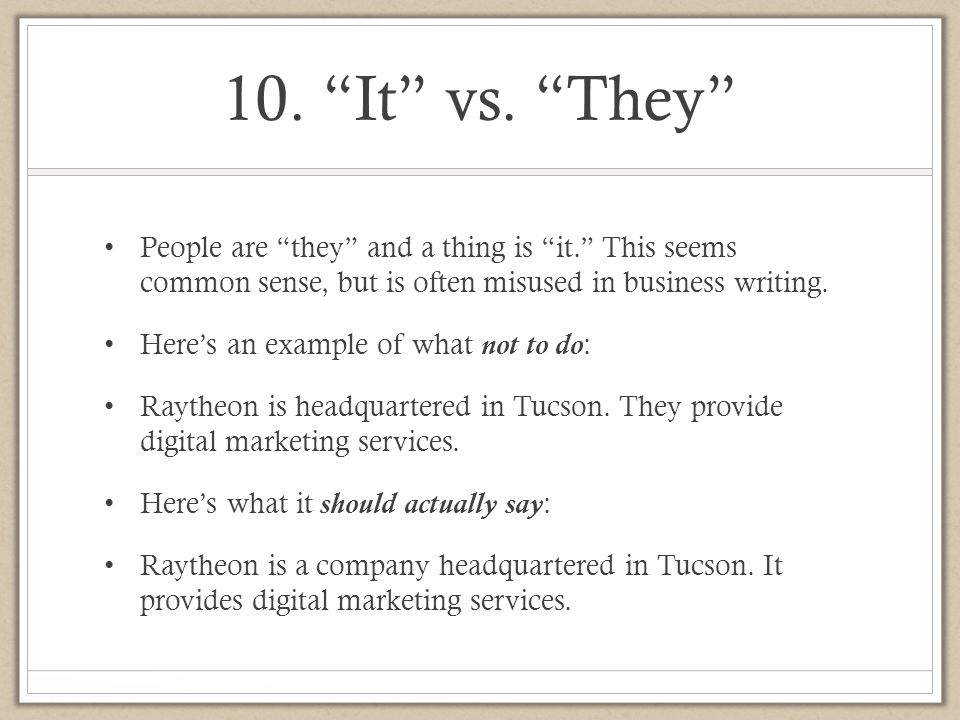 10. It vs. They People are they and a thing is it. This seems common sense, but is often misused in business writing.