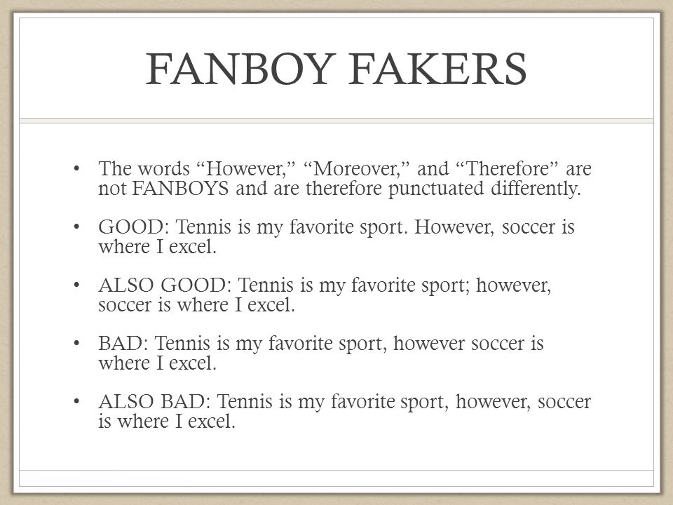 FANBOY FAKERS The words However, Moreover, and Therefore are not FANBOYS and are therefore punctuated differently.