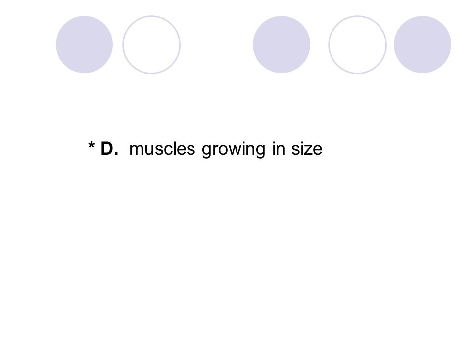 * D. muscles growing in size