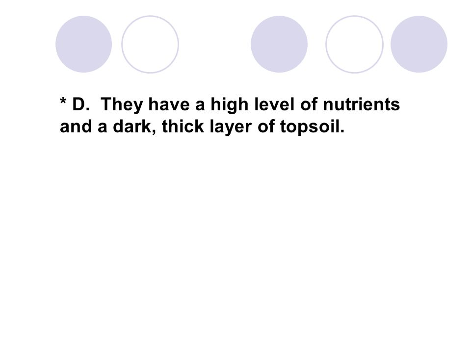 * D. They have a high level of nutrients and a dark, thick layer of topsoil.