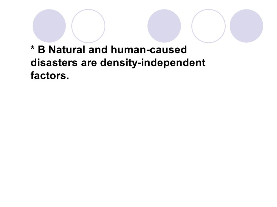 * B Natural and human-caused disasters are density-independent factors.