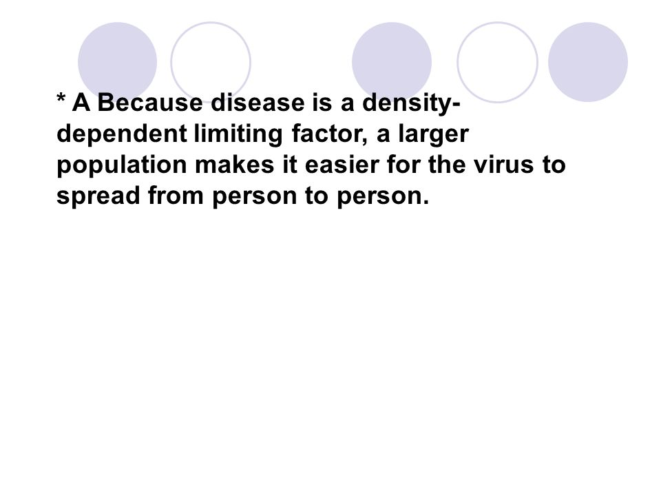* A Because disease is a density-dependent limiting factor, a larger population makes it easier for the virus to spread from person to person.