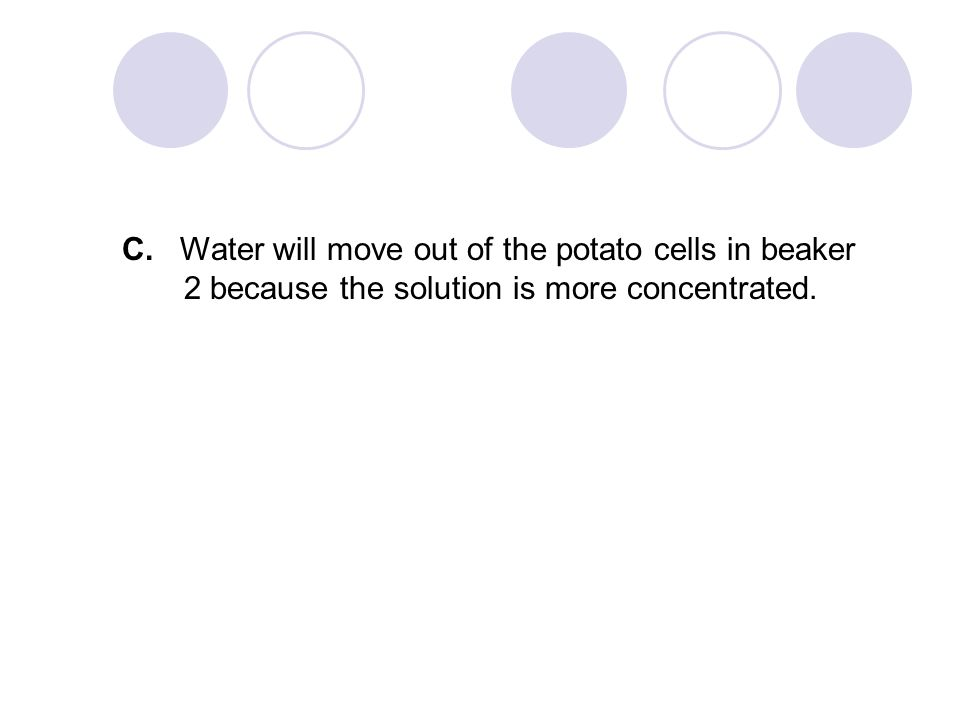 C. Water will move out of the potato cells in beaker