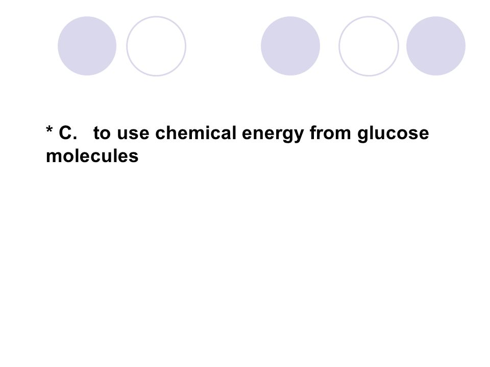 * C. to use chemical energy from glucose