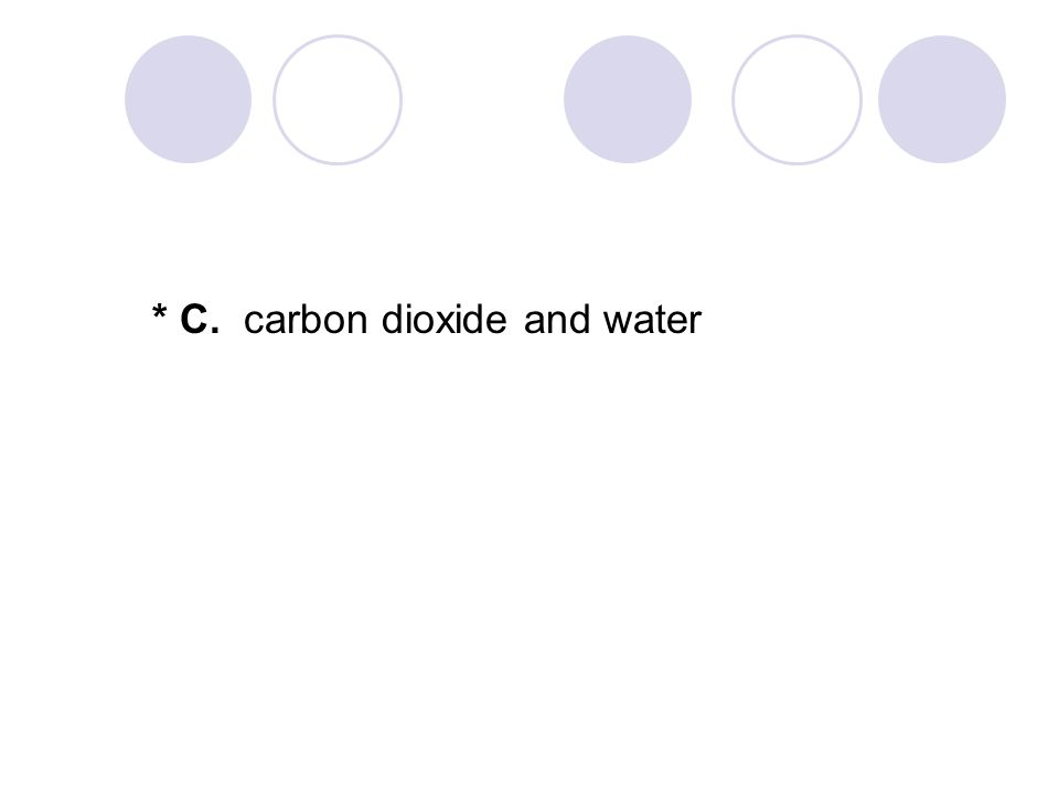 * C. carbon dioxide and water