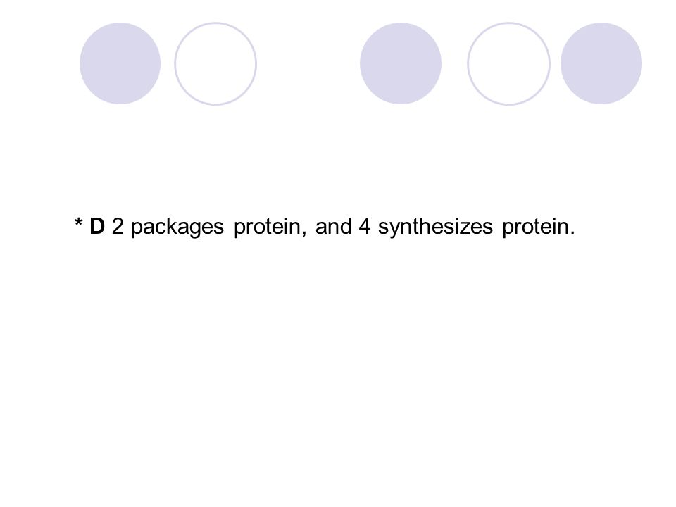 * D 2 packages protein, and 4 synthesizes protein.