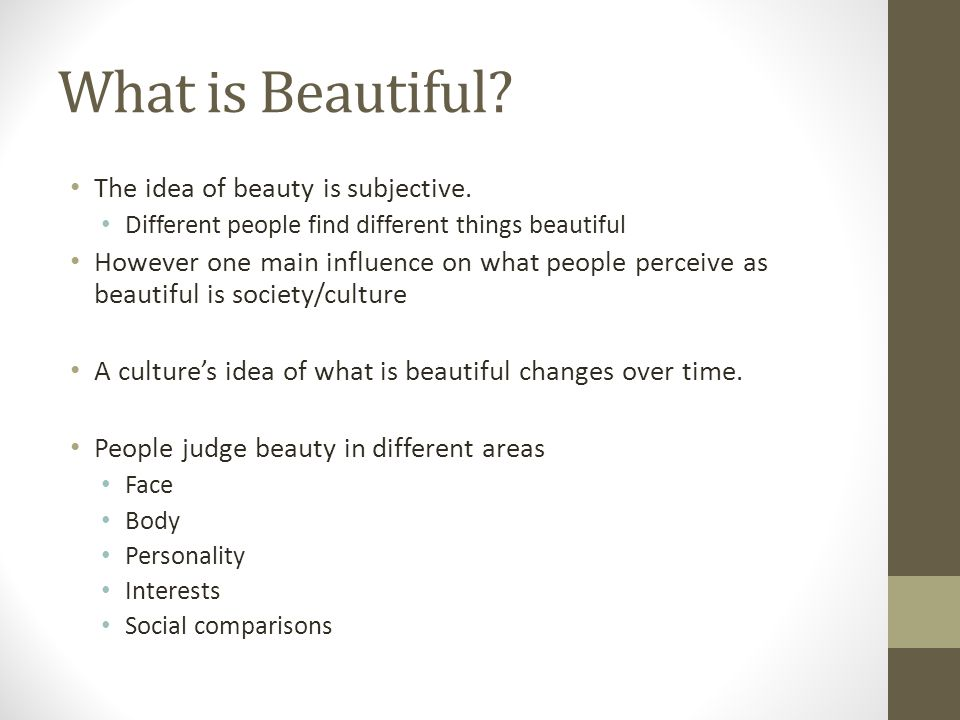 What is Beautiful The idea of beauty is subjective.