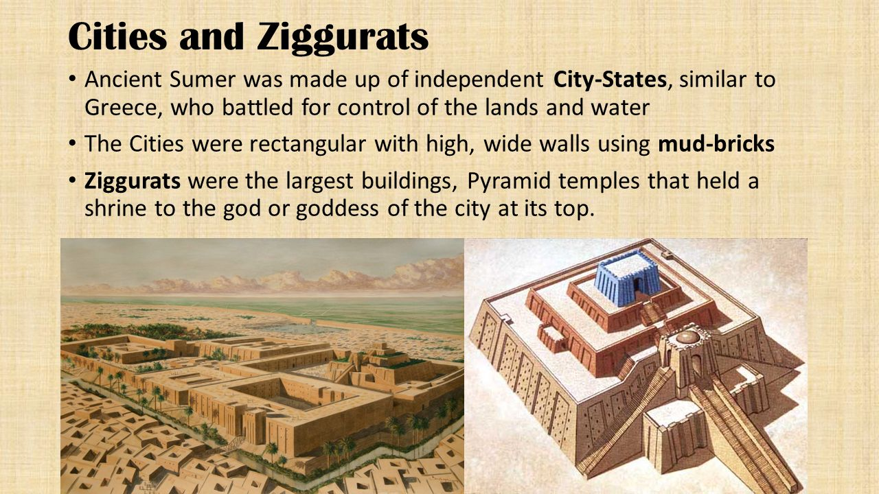 Cities and Ziggurats Ancient Sumer was made up of independent City-States, similar to Greece, who battled for control of the lands and water.