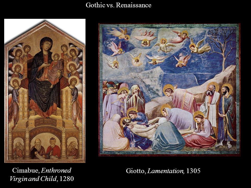 Gothic vs. Renaissance Cimabue, Enthroned Virgin and Child, 1280 Giotto, Lamentation, 1305