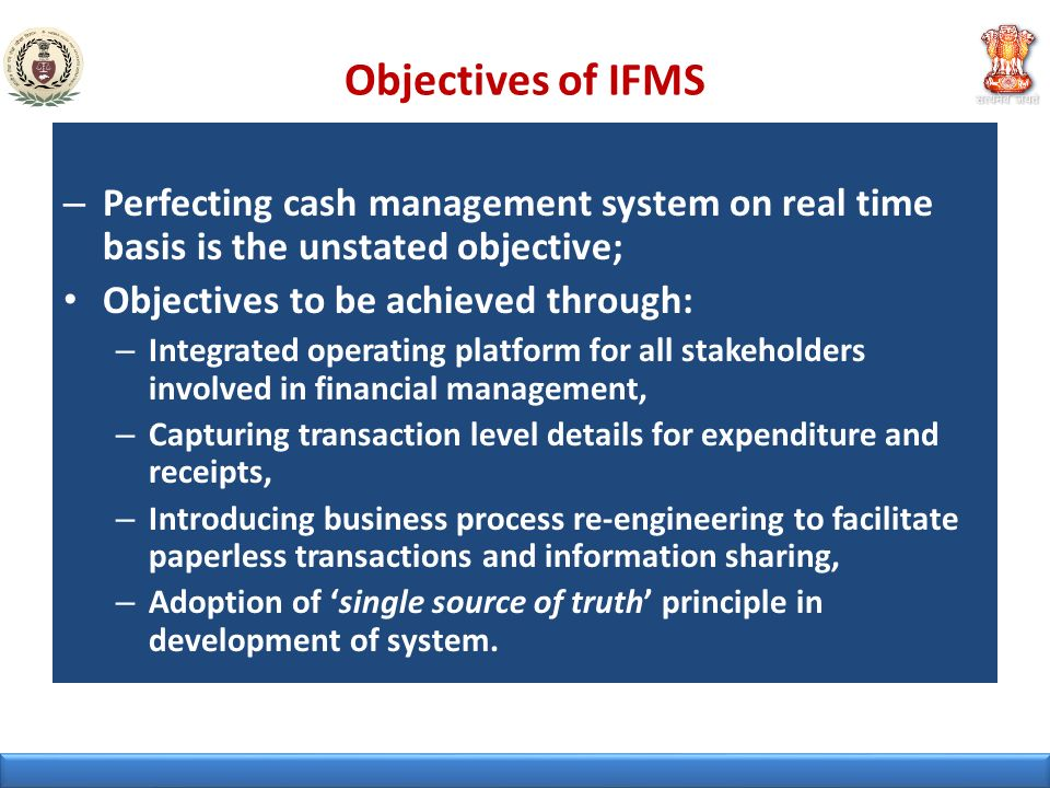 Objectives of IFMS Perfecting cash management system on real time basis is the unstated objective; Objectives to be achieved through: