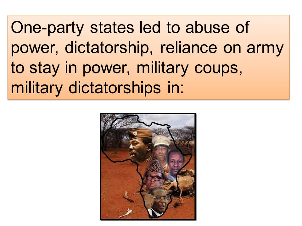 One-party states led to abuse of power, dictatorship, reliance on army to stay in power, military coups, military dictatorships in: