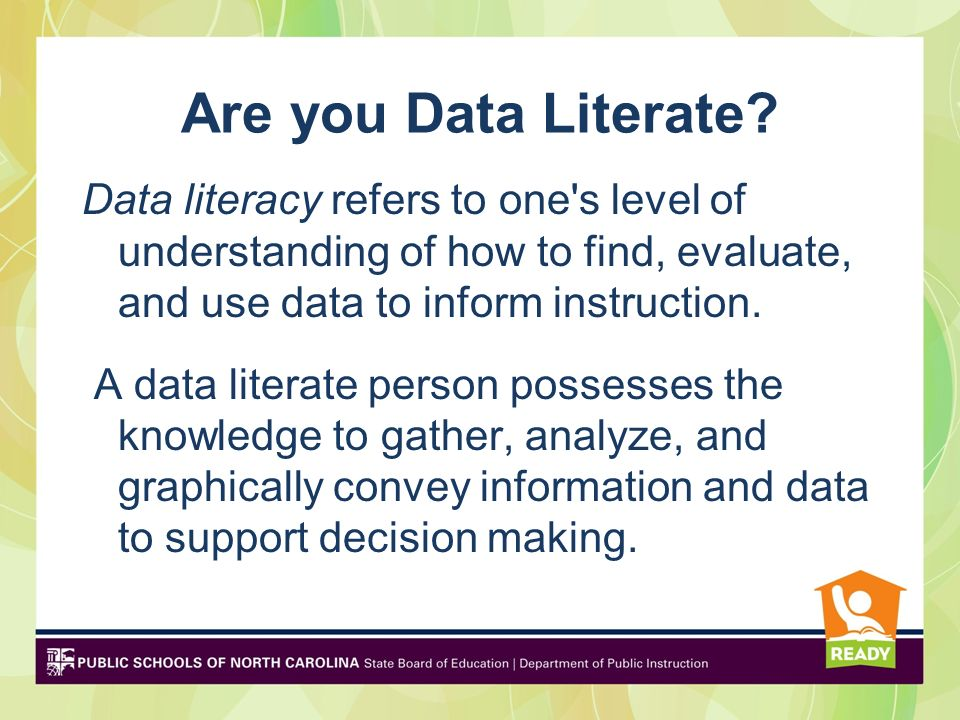 be data literate Data-literate educators continuously, effectively, and ethically access, interpret, act on, and communicate multiple types of data from state, local, classroom, and other sources to improve outcomes for students in a manner appropriate to educators' professional roles and responsibilities (p.