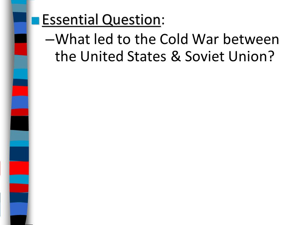 Essential Question: What led to the Cold War between the United States &  Soviet Union?