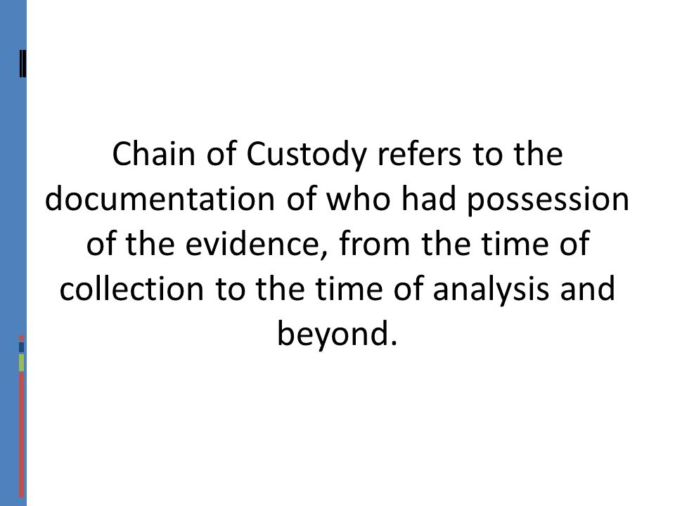 Chain of Custody refers to the documentation of who had possession of the evidence, from the time of collection to the time of analysis and beyond.