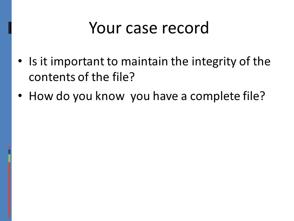 Your case record Is it important to maintain the integrity of the contents of the file.