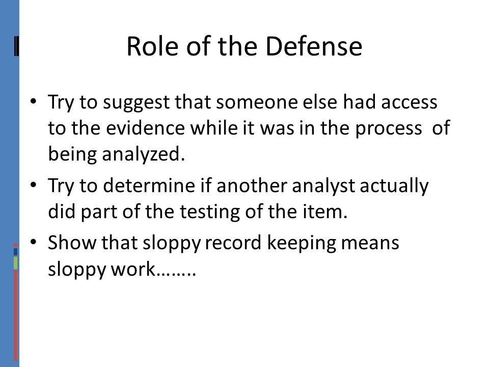 Role of the Defense Try to suggest that someone else had access to the evidence while it was in the process of being analyzed.