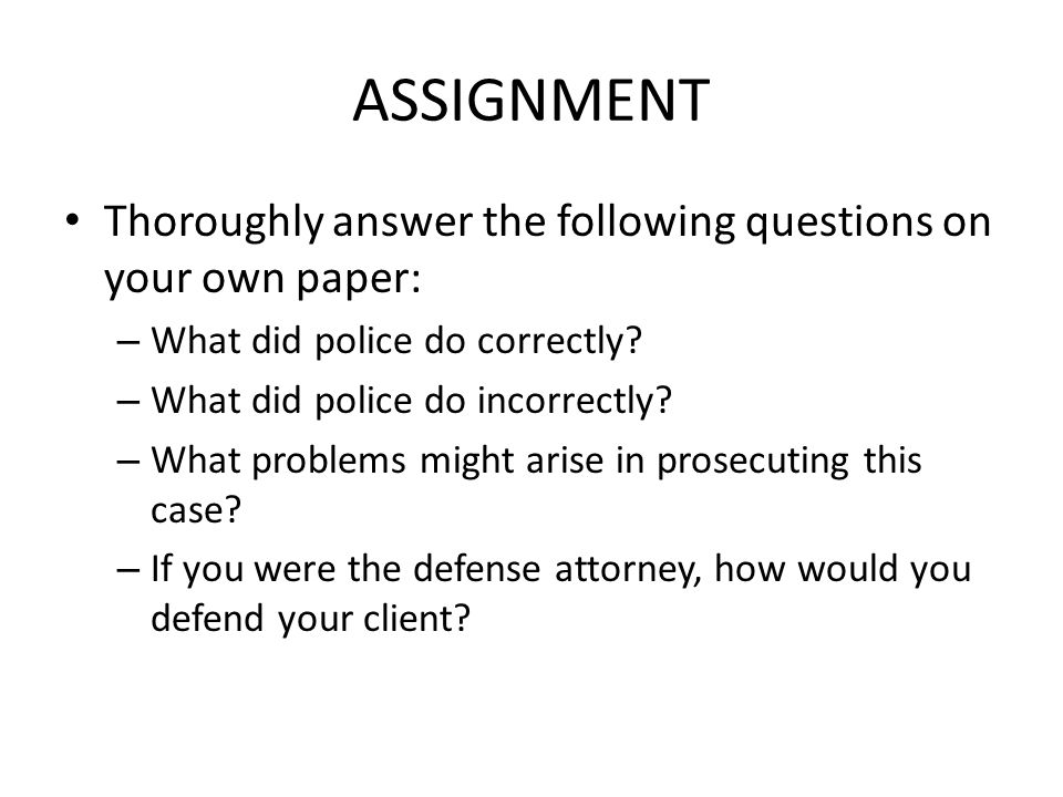 ASSIGNMENT Thoroughly answer the following questions on your own paper: What did police do correctly