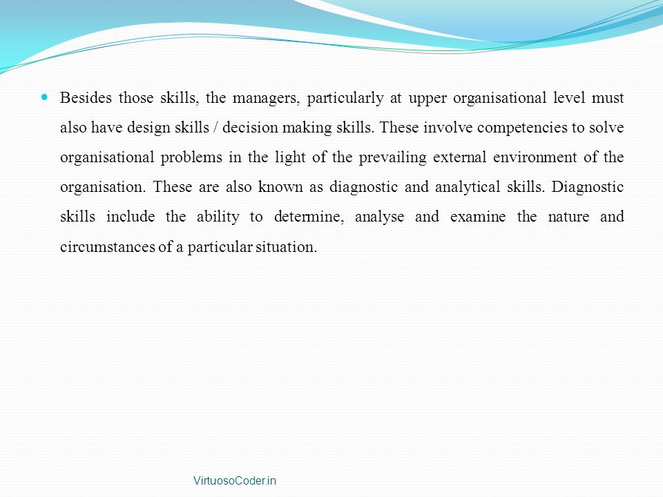 Besides those skills, the managers, particularly at upper organisational level must also have design skills / decision making skills. These involve competencies to solve organisational problems in the light of the prevailing external environment of the organisation. These are also known as diagnostic and analytical skills. Diagnostic skills include the ability to determine, analyse and examine the nature and circumstances of a particular situation.