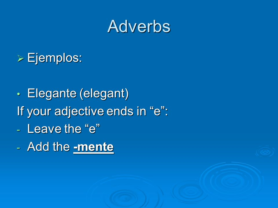 Adverbs Ejemplos: Elegante (elegant) If your adjective ends in e :