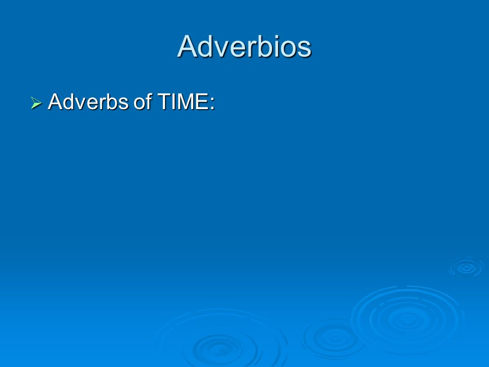 Adverbios Adverbs of TIME: