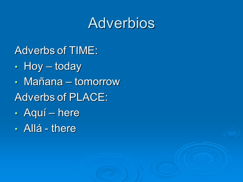 Adverbios Adverbs of TIME: Hoy – today Mañana – tomorrow