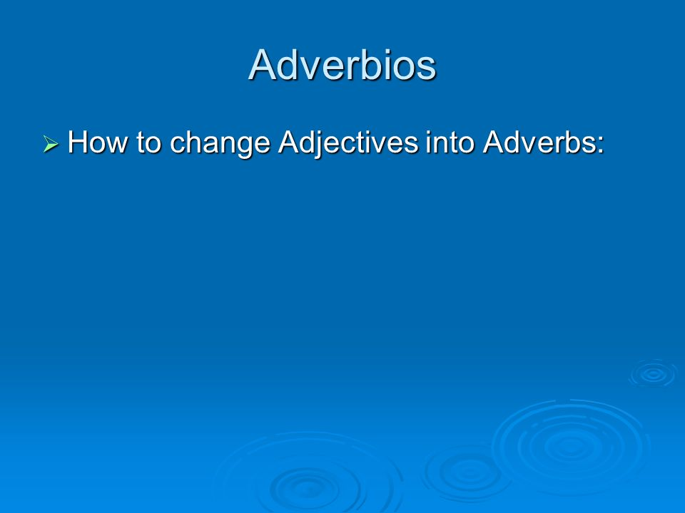 Adverbios How to change Adjectives into Adverbs:
