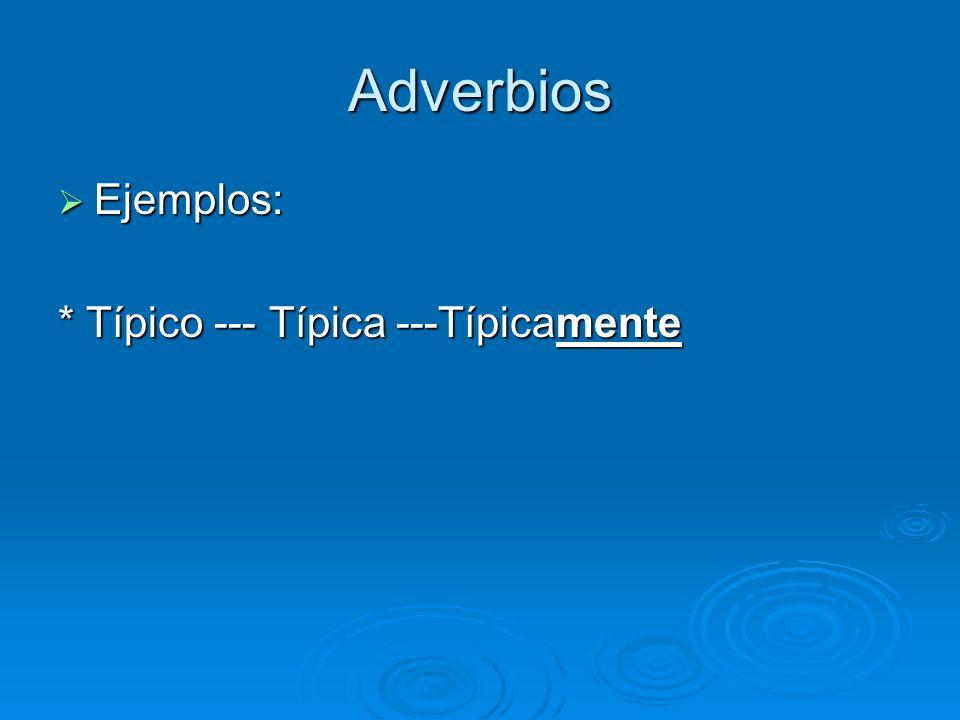 Adverbios Ejemplos: * Típico --- Típica ---Típicamente