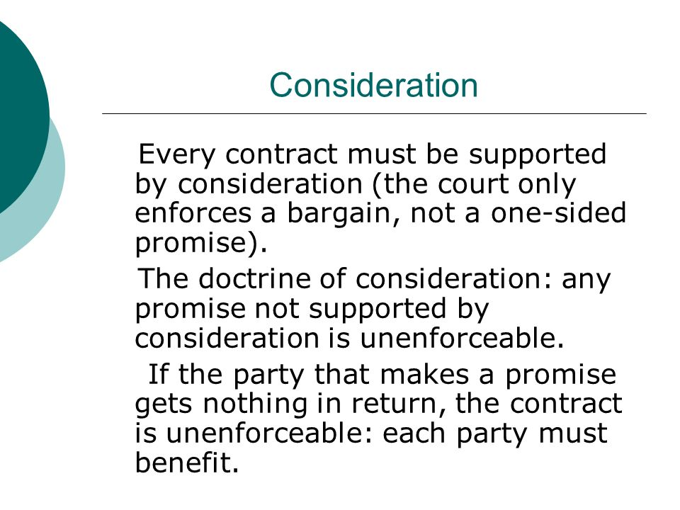 consideration bargain of the contract A contract is only binding if a court can look at the bargain and determine the  parties'  a promise must generally be supported by consideration in order to be .