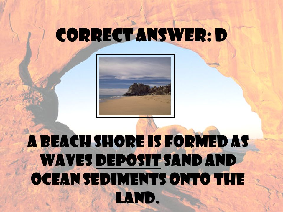9 Correct Answer D A Beach Shore Is Formed As Waves Deposit Sand And Ocean Sediments Onto The Land