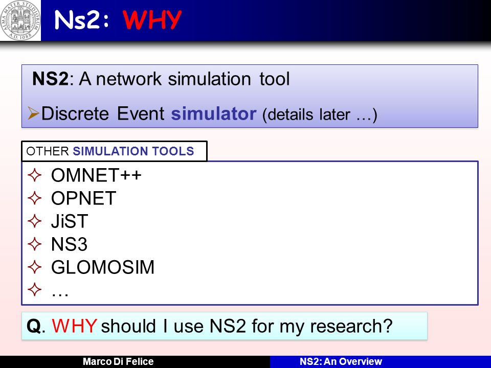 Ns2: WHY Discrete Event simulator (details later …) OMNET++ OPNET JiST