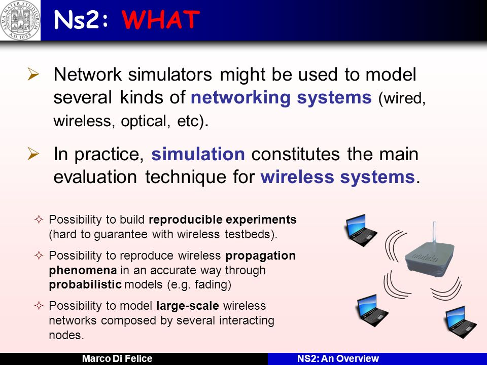 Ns2: WHAT Network simulators might be used to model several kinds of networking systems (wired, wireless, optical, etc).